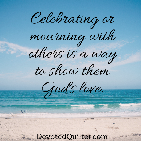 Celebrate or mourn with others to show God's love | DevotedQuilter.com