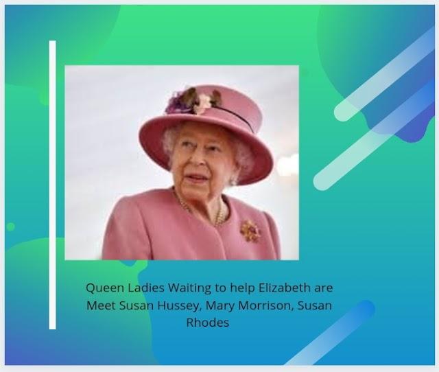 Queen Ladies Waiting to help Elizabeth are Meet Susan Hussey, Mary Morrison, Susan Rhodes