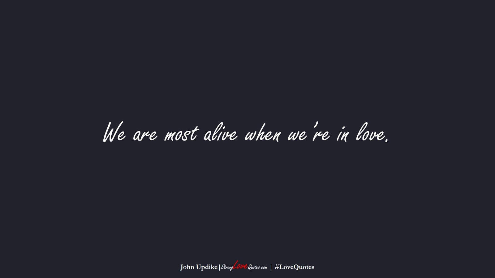 We are most alive when we're in love. (John Updike);  #LoveQuotes
