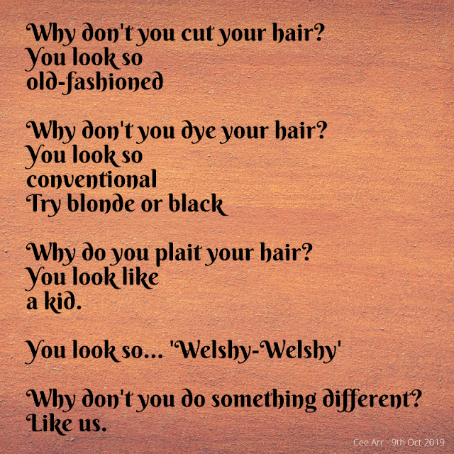 9th October //   Why don't you cut your hair? /  You look so /  old-fashioned  //   Why don't you dye your hair? /  You look so  / conventional /  Try blonde or black //    Why do you plait your hair? /  You look /  like a kid. //    You look so... 'Welshy-Welshy' //    Why don't you do something different? /  Like us.