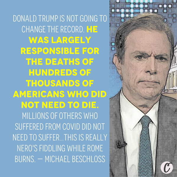Donald Trump is not going to change the record. He was largely responsible for the deaths of hundreds of thousands of Americans who did not need to die. Millions of others who suffered from covid did not need to suffer…This is really Nero's fiddling while Rome burns. — Michael Beschloss, presidential historian
