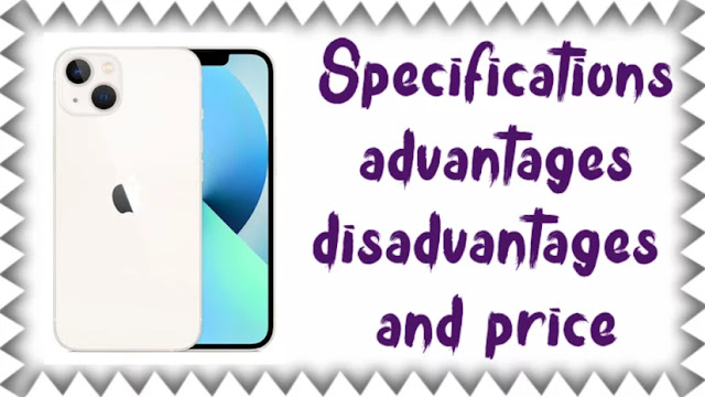IPhone 13 Specifications, advantages, disadvantages and price