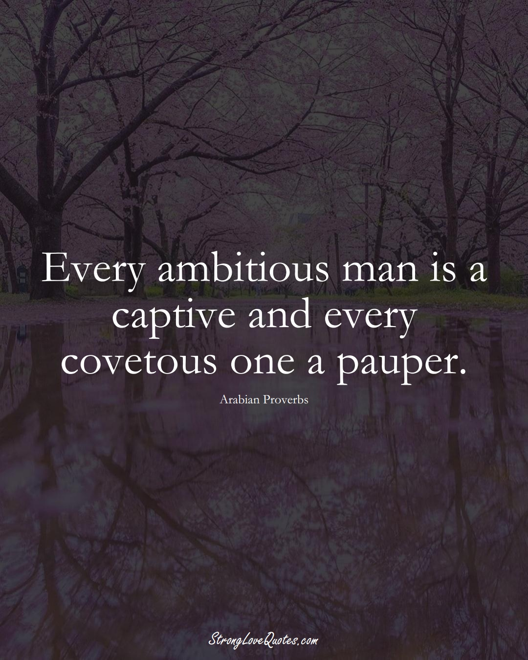 Every ambitious man is a captive and every covetous one a pauper. (Arabian Sayings);  #aVarietyofCulturesSayings