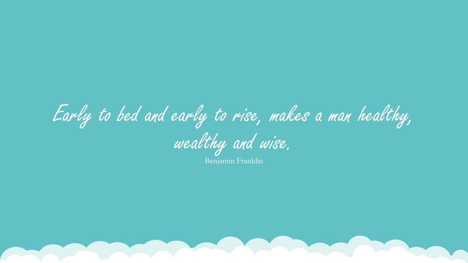 Early to bed and early to rise, makes a man healthy, wealthy and wise. (Benjamin Franklin);  #HealthQuotes