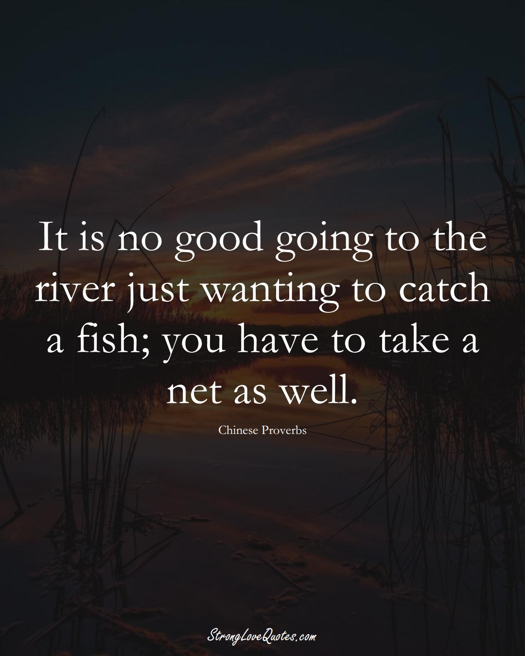 It is no good going to the river just wanting to catch a fish; you have to take a net as well. (Chinese Sayings);  #AsianSayings
