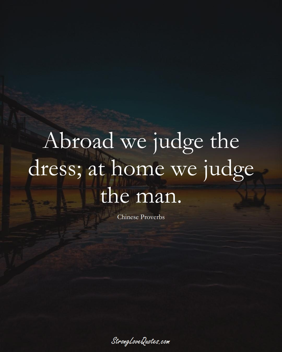Abroad we judge the dress; at home we judge the man. (Chinese Sayings);  #AsianSayings