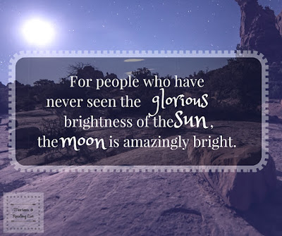 For people who have never seen the glorious brightness of the sun, the moon is amazingly bright.