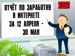Отчёт по заработку в Интернете за 12 апреля - 30 мая 2021 года