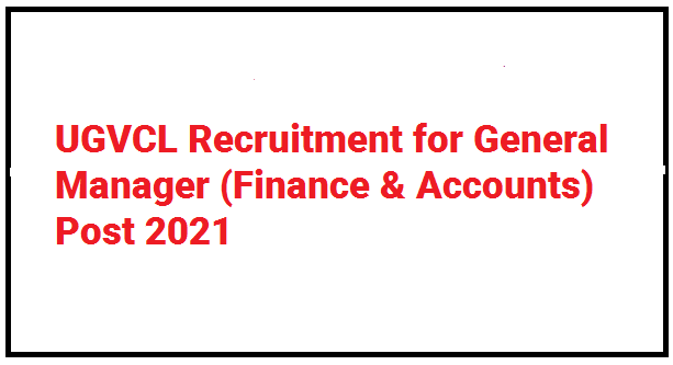 UGVCL Recruitment for General Manager (Finance & Accounts) Post 2021
