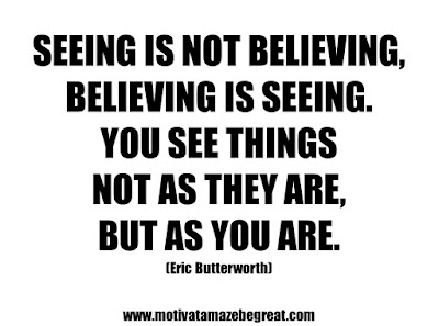 "25 Belief Quotes For Self-Improvement And Success: ""Seeing is not believing, believing is seeing. You see things not as they are, but as you are."" - Eric Butterworth"