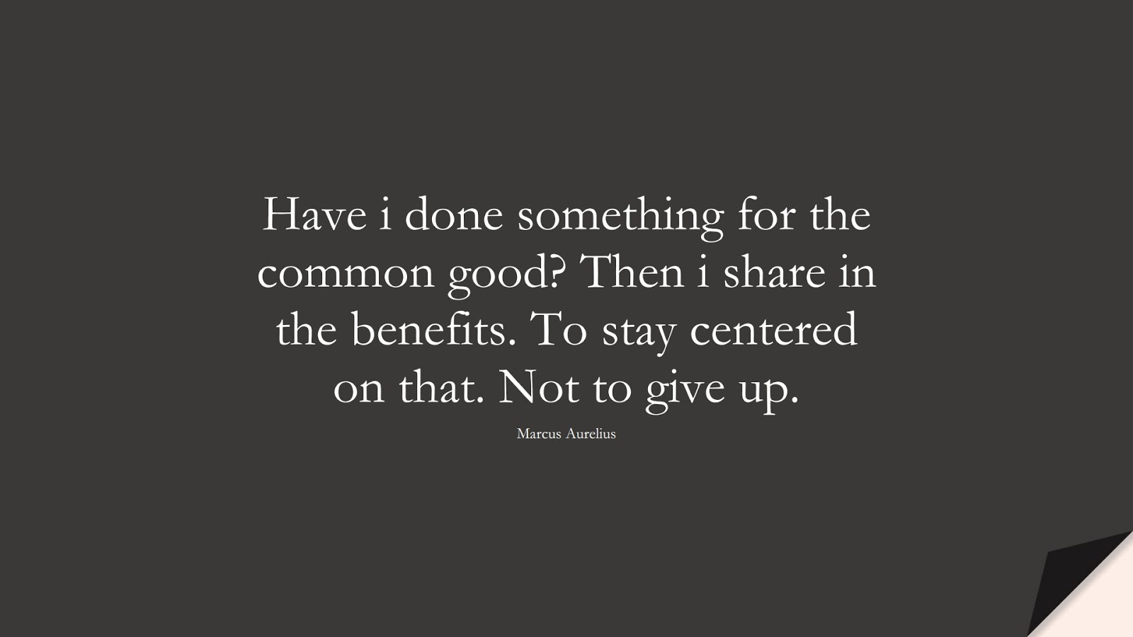 Have i done something for the common good? Then i share in the benefits. To stay centered on that. Not to give up. (Marcus Aurelius);  #MarcusAureliusQuotes