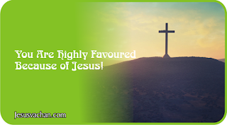 You Are Highly Favoured Because of Jesus!  * Bible Message, jesus message, bible words about me, bible words about favoured, jesus vachan about favoured