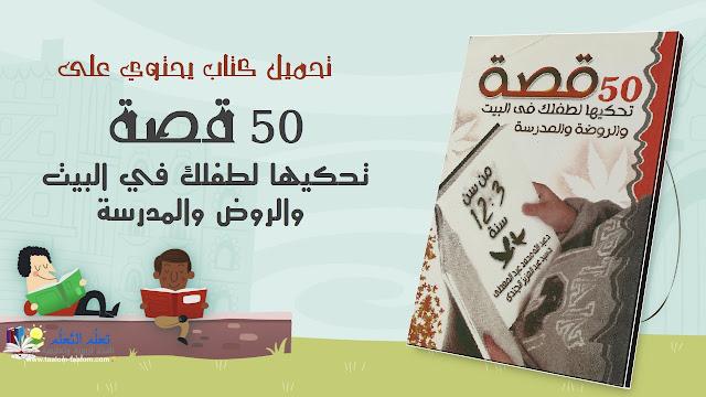 تحميل, كتاب, يحتوي, على, 50 قصة, تحكيها, لطفلك, في, البيت, والروض, والمدرسة