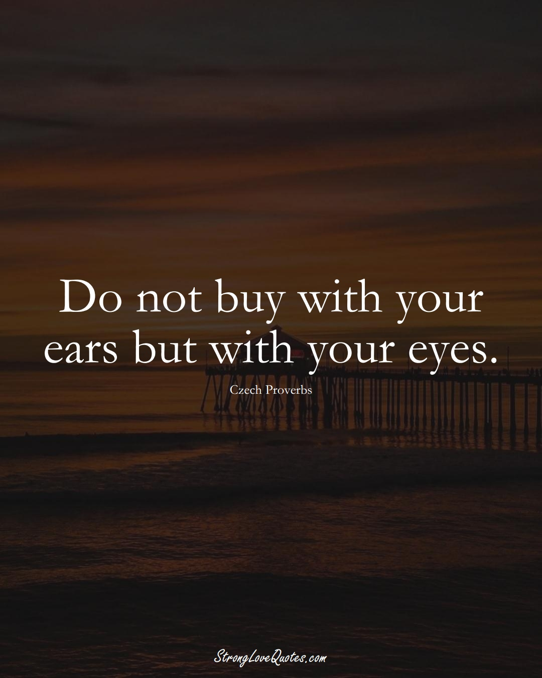 Do not buy with your ears but with your eyes. (Czech Sayings);  #EuropeanSayings