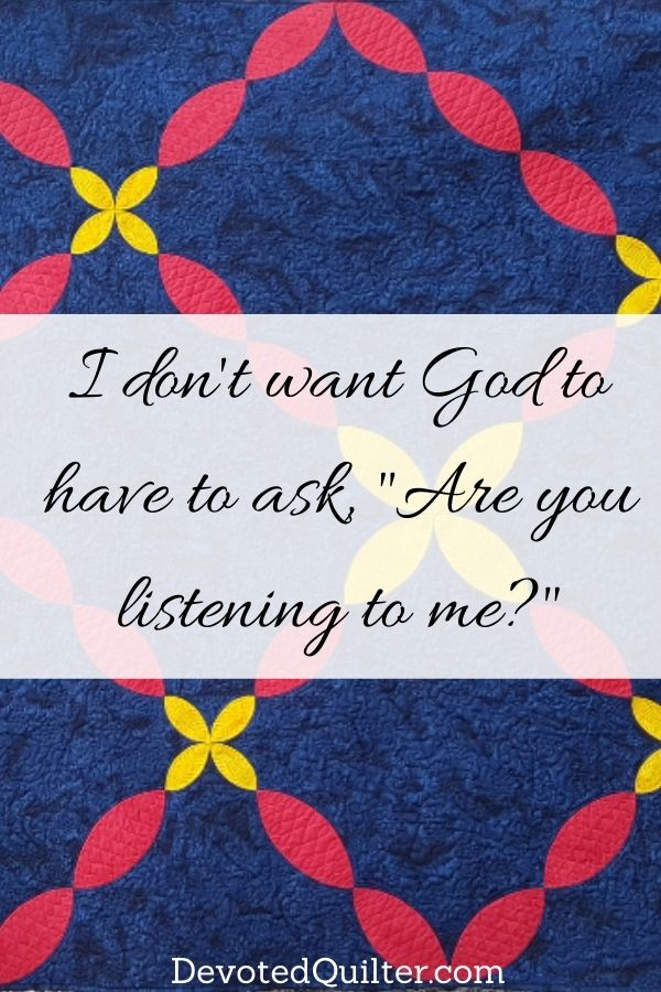 """I don't want God to have to ask, """"Are you listening to me?"""" 