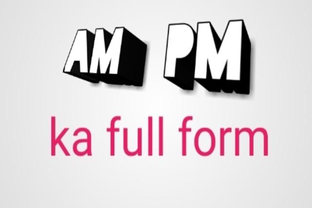 Am pm ka full form क्या होता हैं