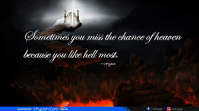 Sometimes you miss the chance of heaven because you like hell most.