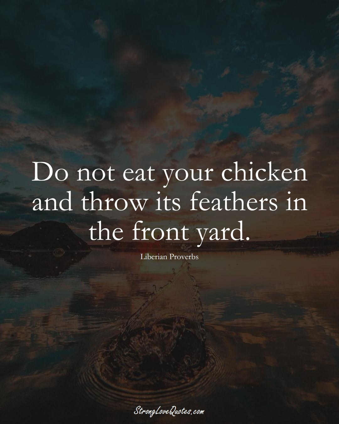 Do not eat your chicken and throw its feathers in the front yard. (Liberian Sayings);  #AfricanSayings