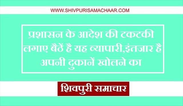 प्रशासन के आदेश की टकटकी लगाए बैठें है यह व्यापारी, इंतजार है अपनी दुकानें खोलने का / Shivpuri News