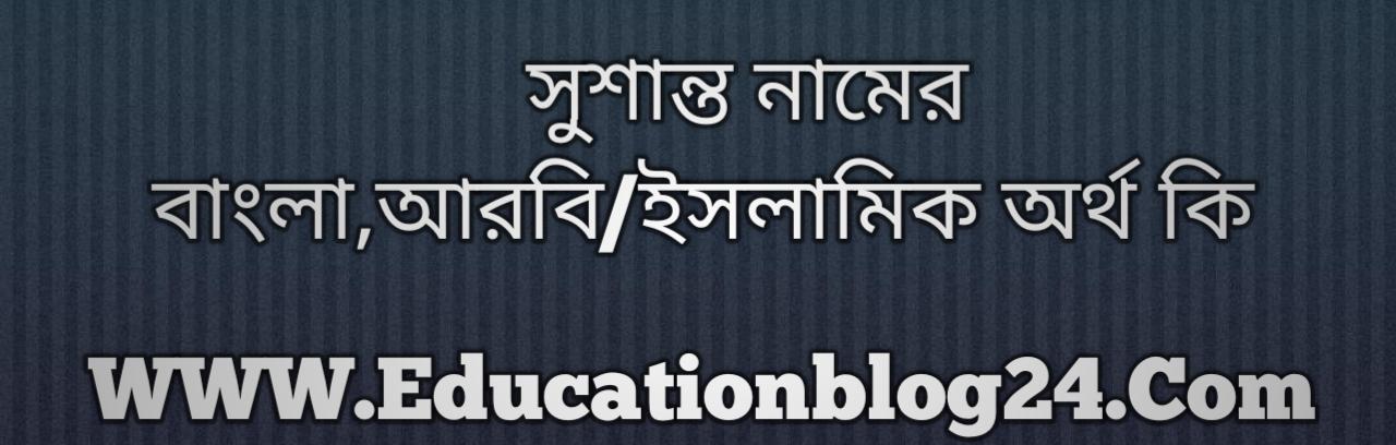 Sushanto name meaning in Bengali, সুশান্ত নামের অর্থ কি, সুশান্ত নামের বাংলা অর্থ কি, সুশান্ত নামের ইসলামিক অর্থ কি, সুশান্ত কি ইসলামিক /আরবি নাম