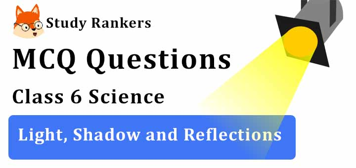 MCQ Questions for Class 6 Science: Ch 11 Light, Shadow and Reflections