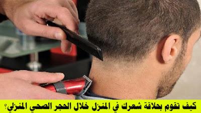 كيف تقوم بحلاقة شعرك في المنزل خلال الحجر الصحي المنزلي؟