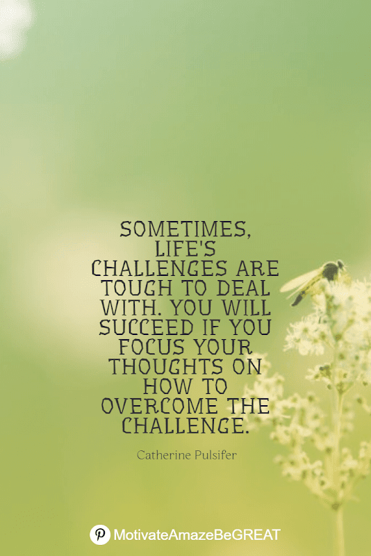 "Inspirational Quotes About Life And Struggles: ""Sometimes, life's challenges are tough to deal with. You will succeed if you focus your thoughts on how to overcome the challenge."" - Catherine Pulsifer"