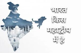 भारत किस महाद्वीप में है - India in Hindi