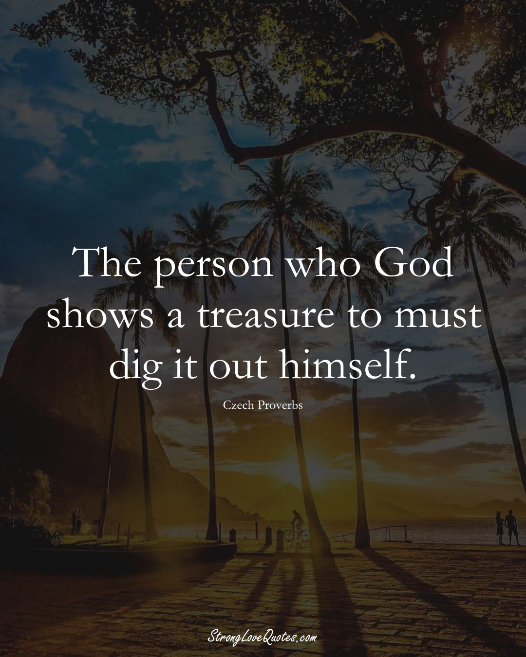 The person who God shows a treasure to must dig it out himself. (Czech Sayings);  #EuropeanSayings