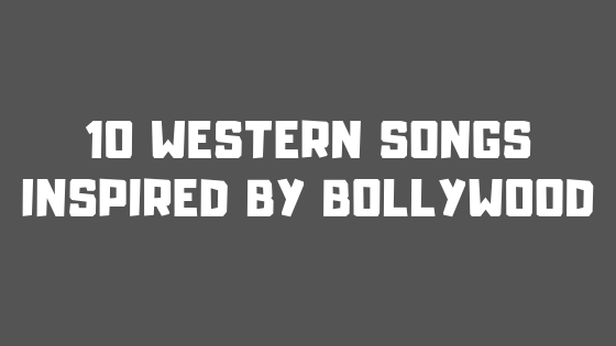 A turn of the table: 10 Western Songs inspired by Bollywood