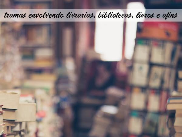 Dicas de Leitura: 30 tramas envolvendo livrarias, bibliotecas, livros e afins