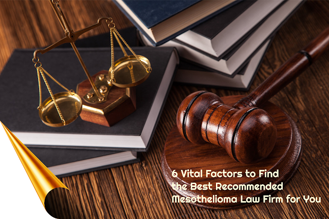 6 Vital Factors to Find the Best Recommended Mesothelioma Law Firm for You