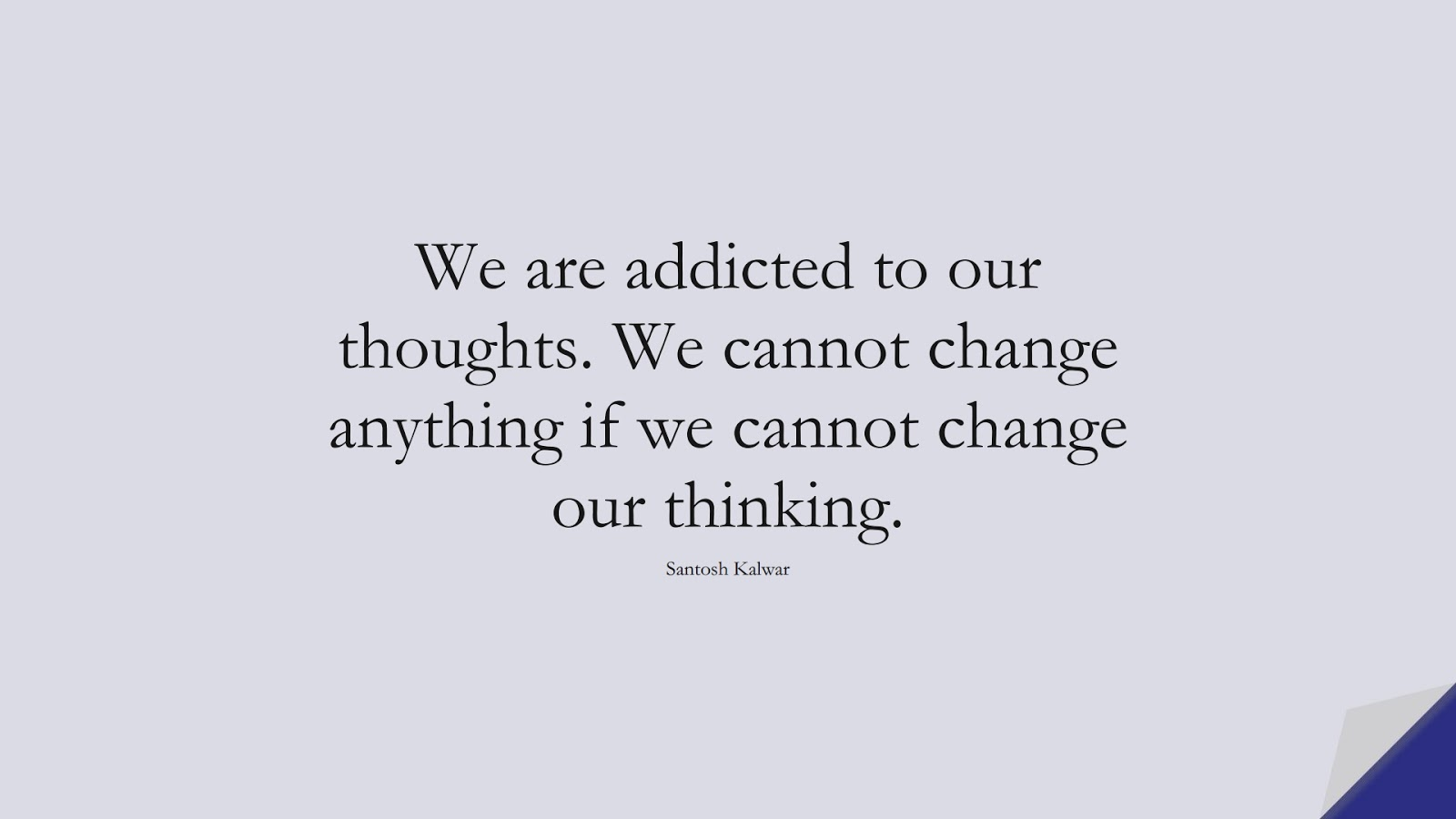 We are addicted to our thoughts. We cannot change anything if we cannot change our thinking. (Santosh Kalwar);  #LifeQuotes