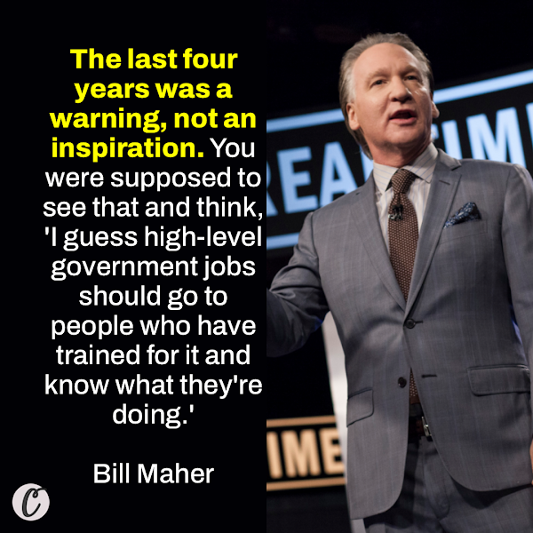 The last four years was a warning, not an inspiration. You were supposed to see that and think, 'I guess high-level government jobs should go to people who have trained for it and know what they're doing.' — HBO host Bill Maher
