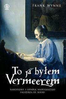 """""""To ja byłem Vermeerem. Narodziny i upadek największego fałszerza XX wieku"""" Frank Wynne"""