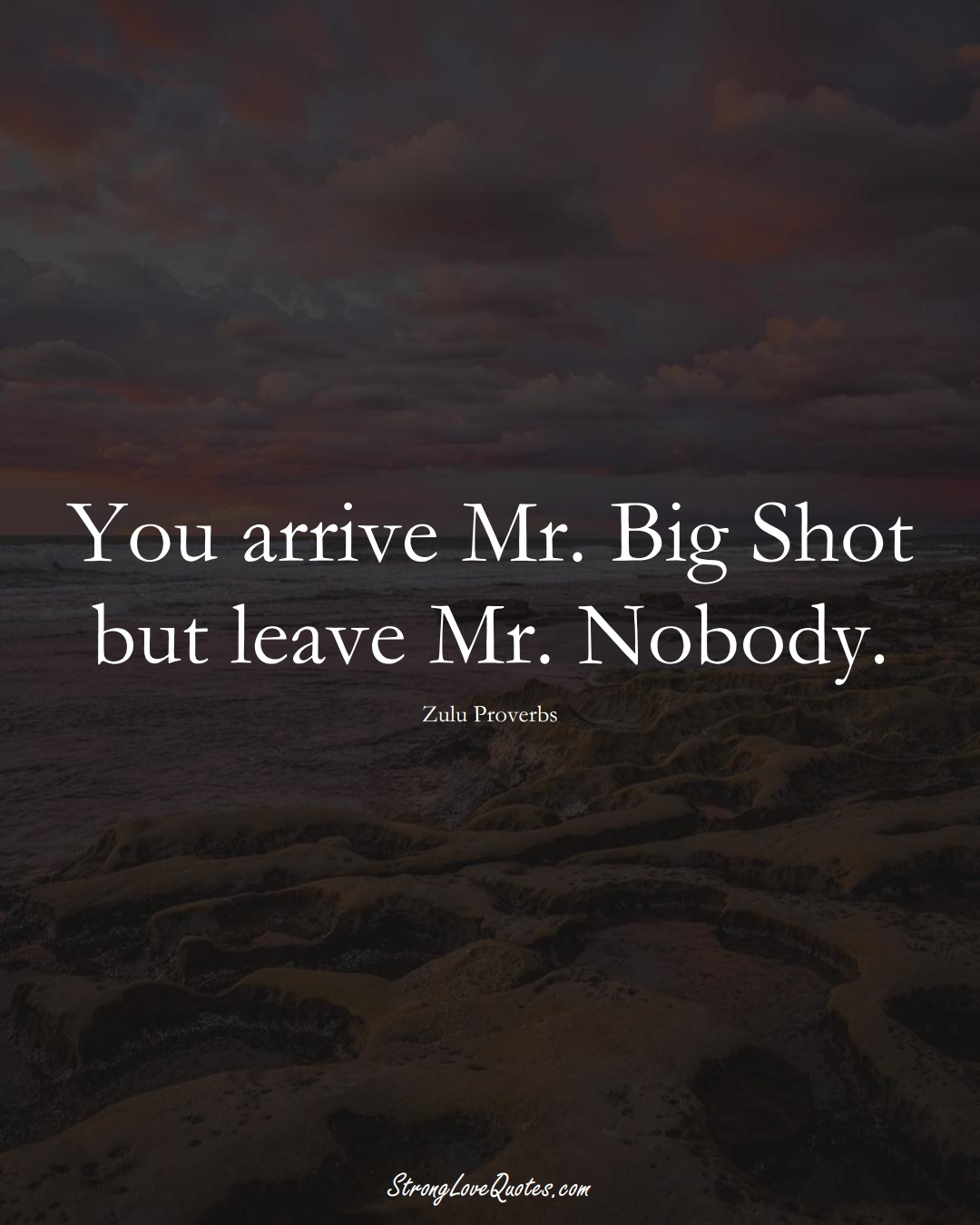 You arrive Mr. Big Shot but leave Mr. Nobody. (Zulu Sayings);  #aVarietyofCulturesSayings