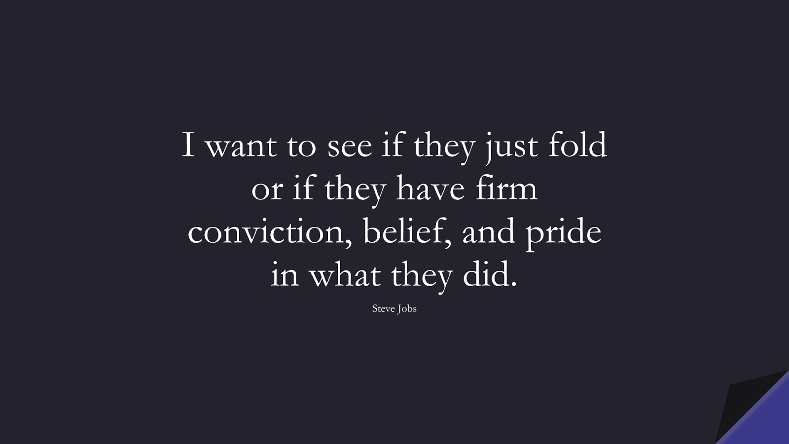 I want to see if they just fold or if they have firm conviction, belief, and pride in what they did. (Steve Jobs);  #SteveJobsQuotes