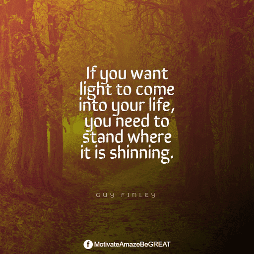 """Positive Mindset Quotes And Motivational Words For Bad Times: """"If you want light to come into your life, you need to stand where it is shinning."""" - Guy Finley"""