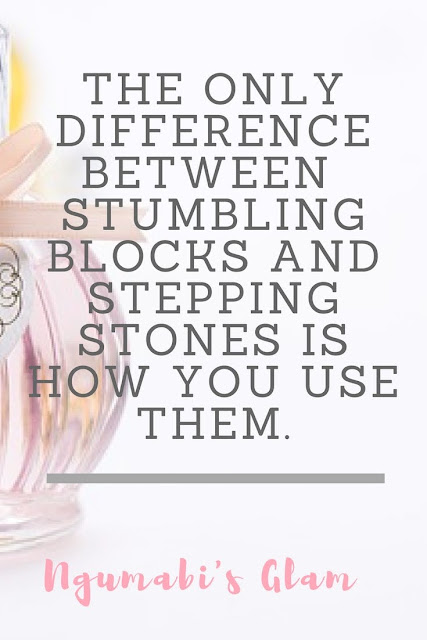 THE ONLY DIFFERENCE BETWEEN  STUMBLING BLOCKS AND STEPPING STONES IS HOW YOU USE THEM.