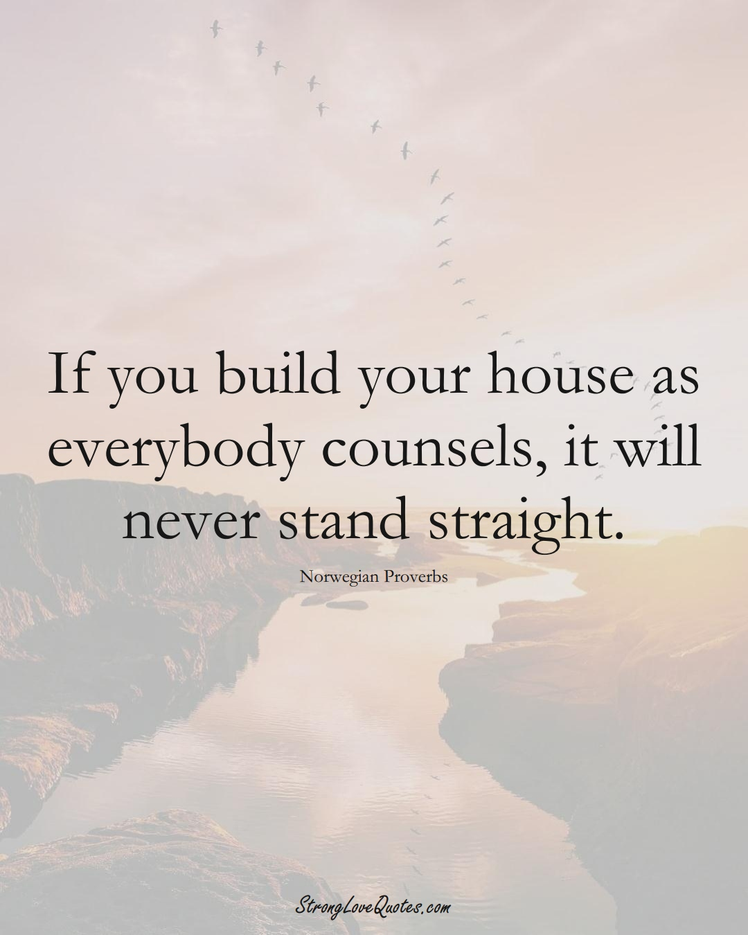 If you build your house as everybody counsels, it will never stand straight. (Norwegian Sayings);  #EuropeanSayings