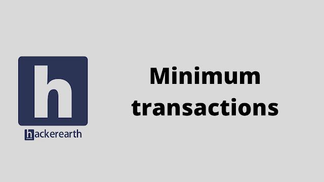 HackerEarth Minimum transactions problem solution