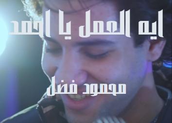 كلمات الانشودة ايه العمل يا احمد محمود فضل
