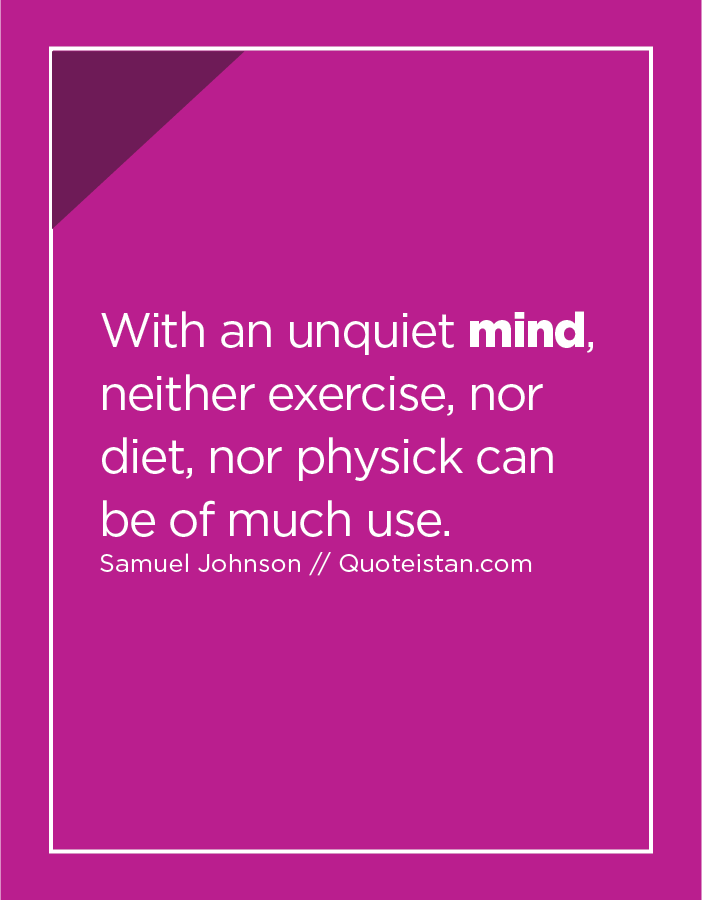With an unquiet mind, neither exercise, nor diet, nor physick can be of much use.
