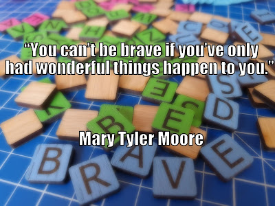 You can't be brave if you've only had wonderful things happen to you Mary Tyler Moore