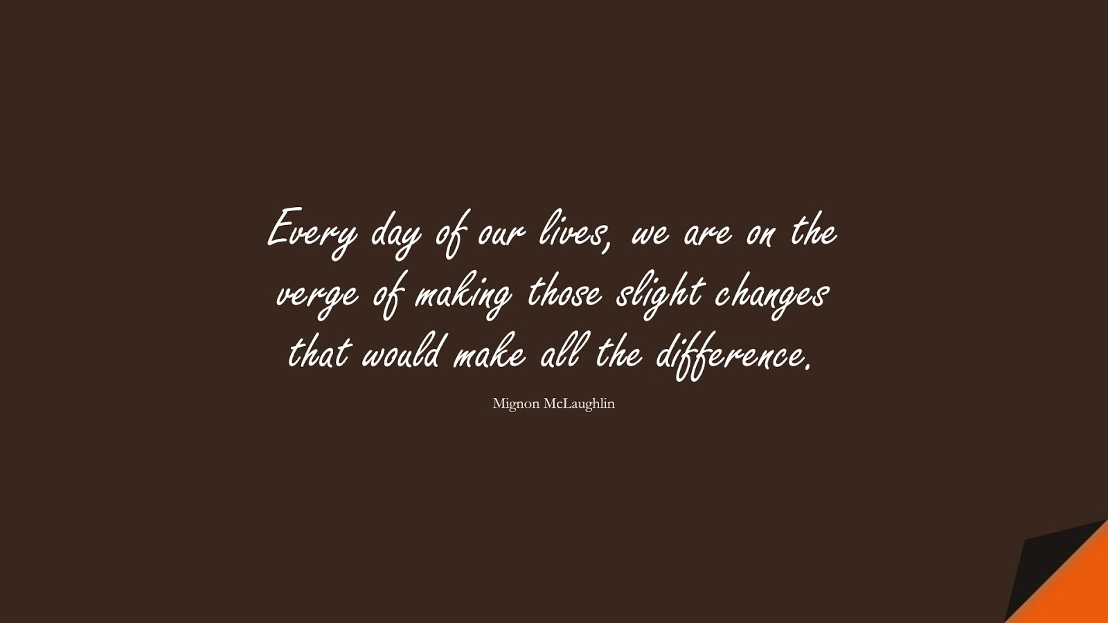 Every day of our lives, we are on the verge of making those slight changes that would make all the difference. (Mignon McLaughlin);  #ChangeQuotes