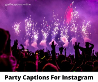Party Captions For Instagram  - 200+ [Best] Instagram Captions For Party