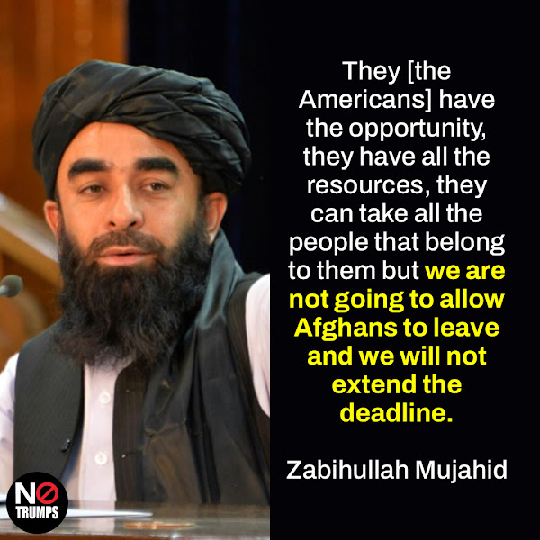 They [the Americans] have the opportunity, they have all the resources, they can take all the people that belong to them but we are not going to allow Afghans to leave and we will not extend the deadline. — Taliban spokesman Zabihullah Mujahid