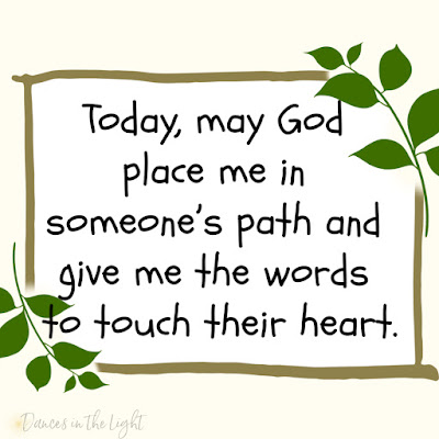 Today, may God put me in someone's path and give me the words to touch their heart.