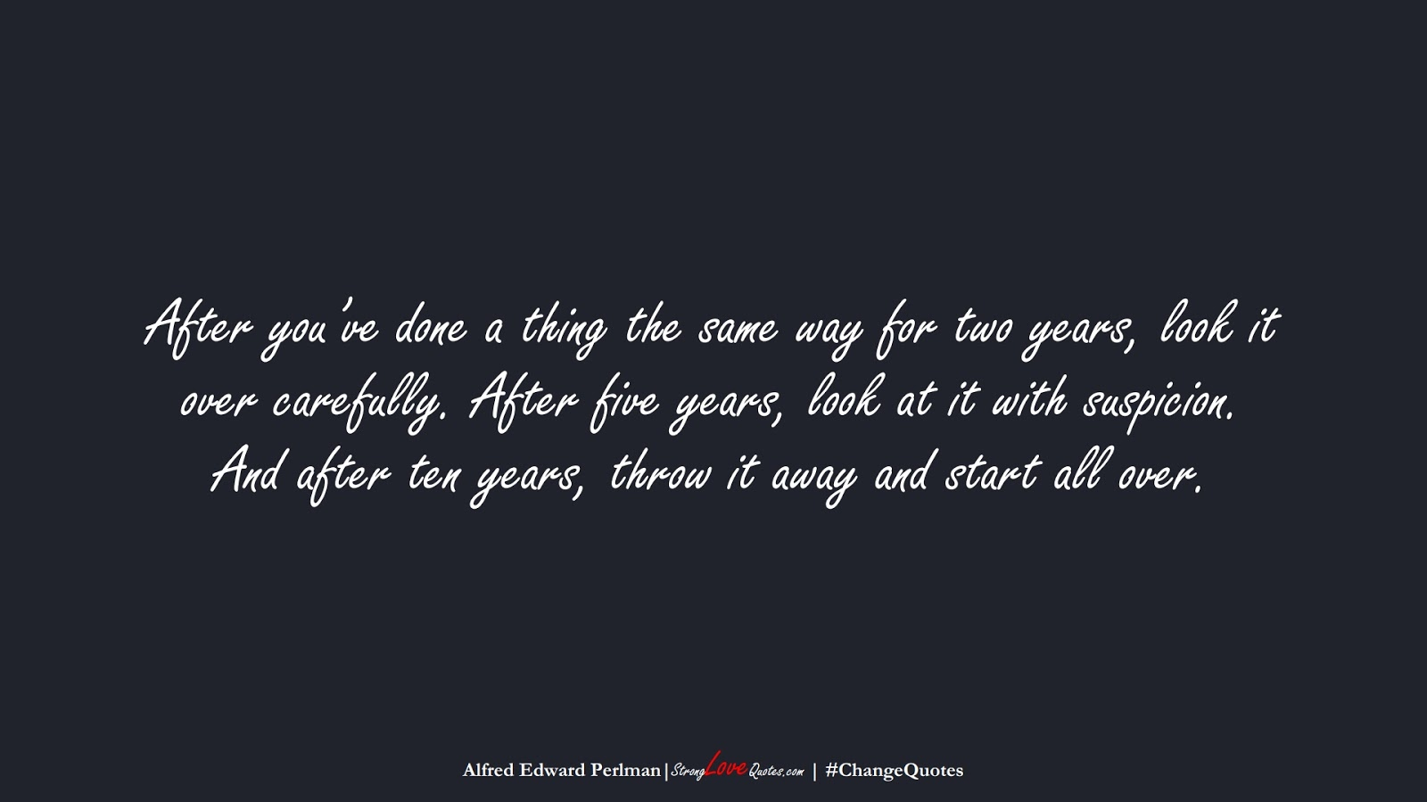 After you've done a thing the same way for two years, look it over carefully. After five years, look at it with suspicion. And after ten years, throw it away and start all over. (Alfred Edward Perlman);  #ChangeQuotes