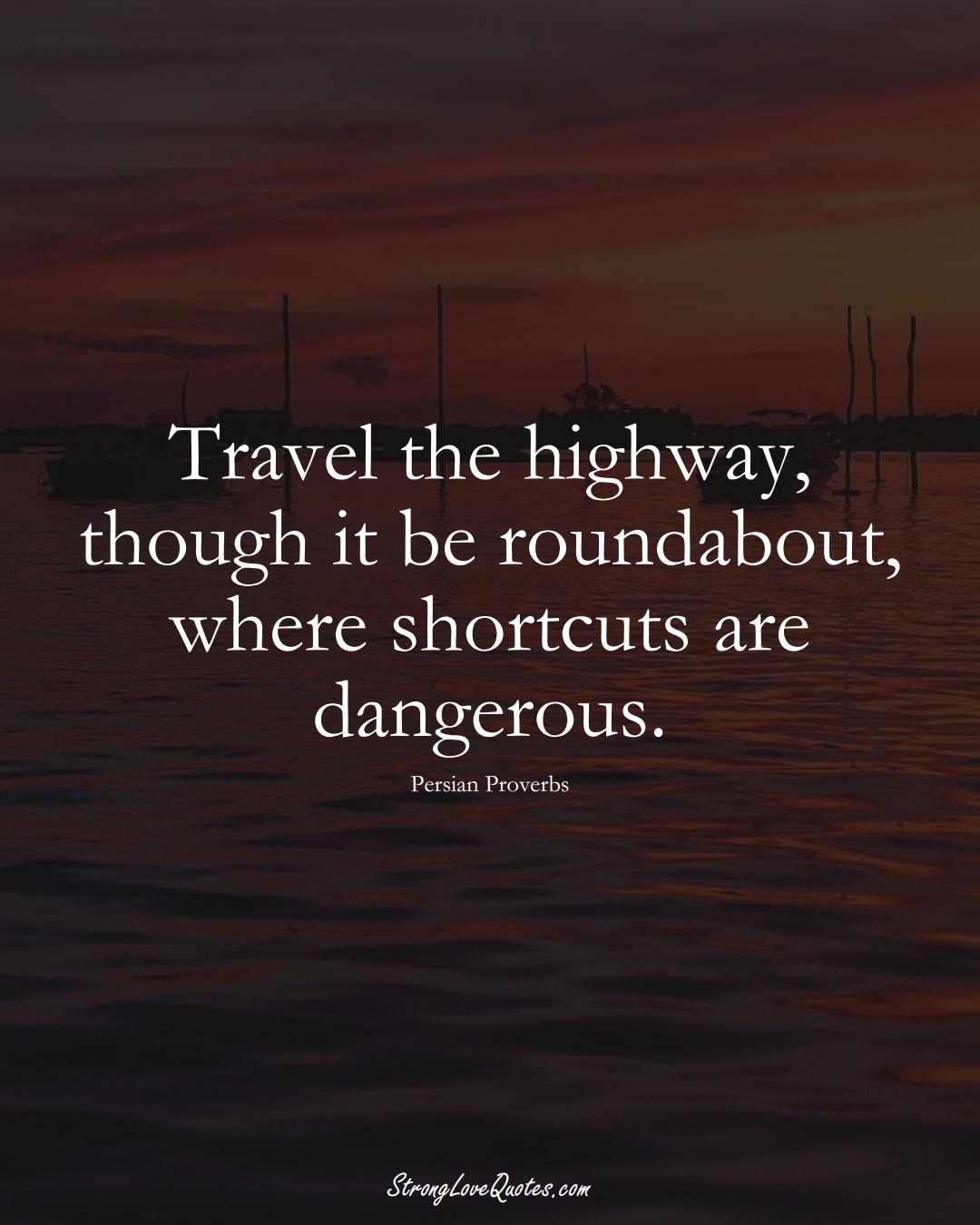 Travel the highway, though it be roundabout, where shortcuts are dangerous. (Persian Sayings);  #aVarietyofCulturesSayings